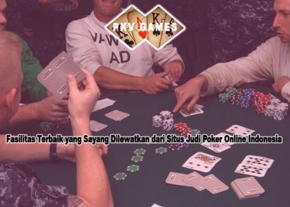 Fasilitas Terbaik yang Sayang Dilewatkan dari Situs Judi Poker Online Indonesia